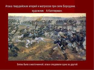 Атака гвардейских егерей и матросов при селе Бородине. художник А.Келлерман.