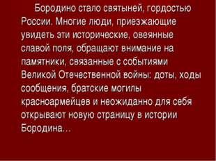 Бородино стало святыней, гордостью России. Многие люди, приезжающие увидеть