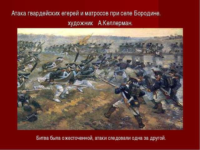 Атака гвардейских егерей и матросов при селе Бородине. художник А.Келлерман....