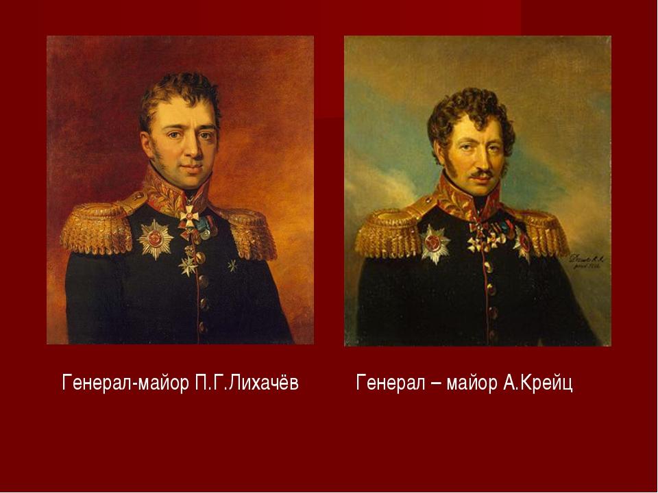 Генерал – майор А.Крейц Генерал-майор П.Г.Лихачёв