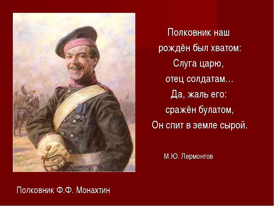 Полковник Ф.Ф. Монахтин Полковник наш рождён был хватом: Слуга царю, отец со...