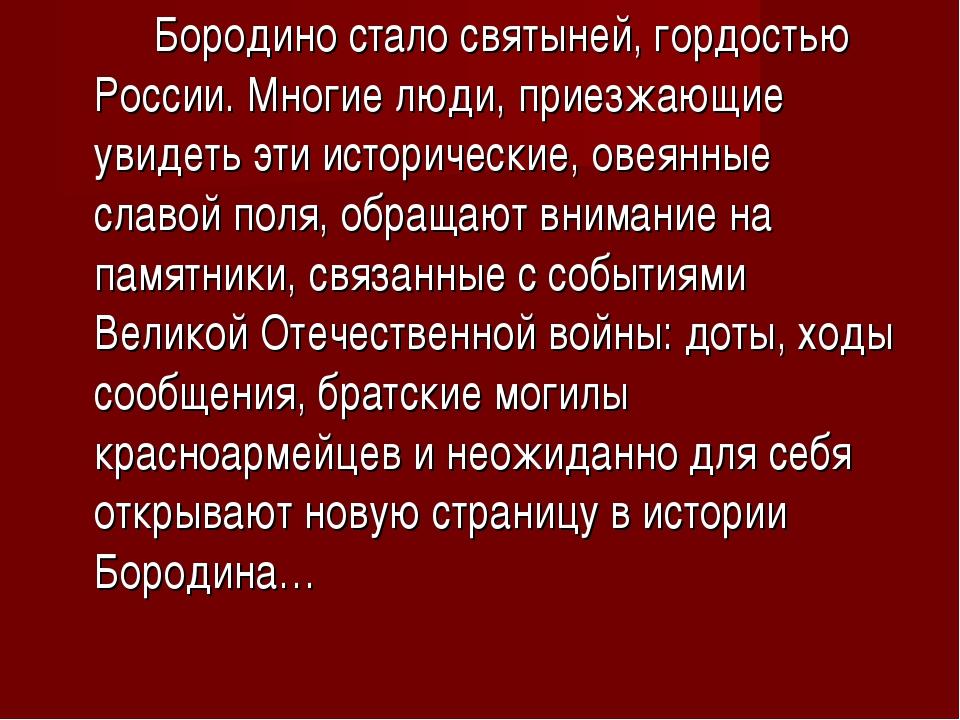 Бородино стало святыней, гордостью России. Многие люди, приезжающие увидеть...