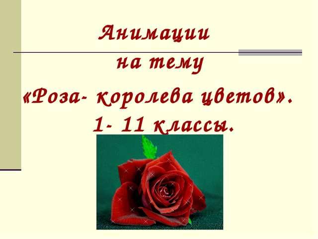 Анимации на тему «Роза- королева цветов». 1- 11 классы.