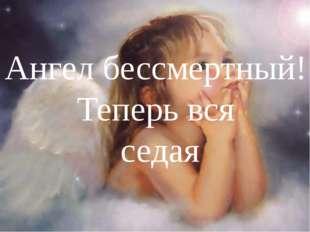Ангел бессмертный! Теперь вся седая