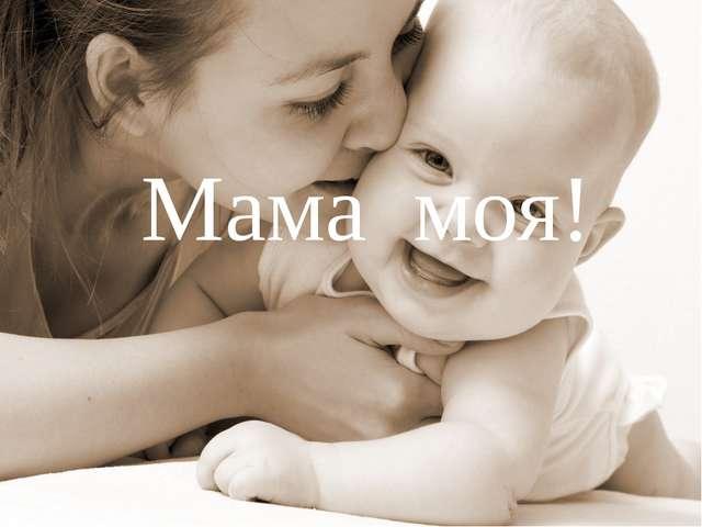 Мама моя!