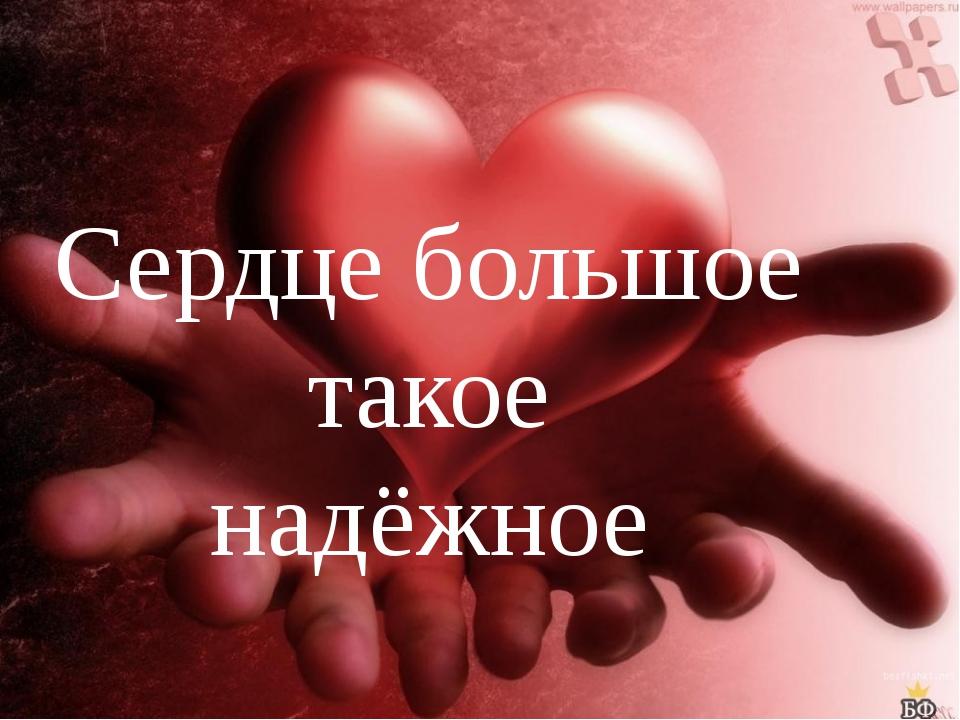 Сердце большое такое надёжное
