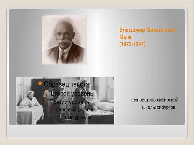 Владимир Михайлович Мыш (1873-1947) Основатель сибирской школы хирургов.