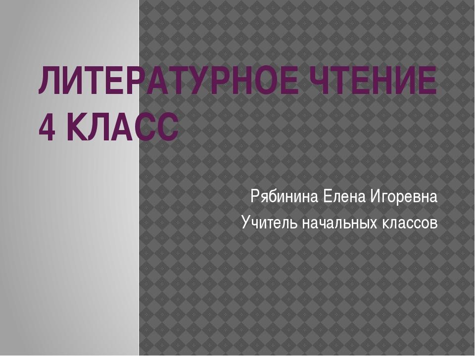 ЛИТЕРАТУРНОЕ ЧТЕНИЕ 4 КЛАСС Рябинина Елена Игоревна Учитель начальных классов