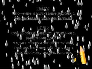 ТЕМА: Сложение и вычитание дробей с одинаковыми знаменателями. ЦЕЛЬ: формиров