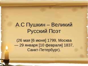 А.С Пушкин – Великий Русский Поэт (26 мая [6 июня] 1799, Москва — 29января [