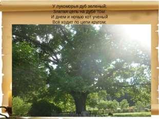У лукоморья дуб зеленый; Златая цепь на дубе том: И днем и ночью кот ученый