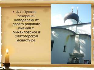 А.С Пушкин похоронен неподалеку от своего родового имения с. Михайловское в С