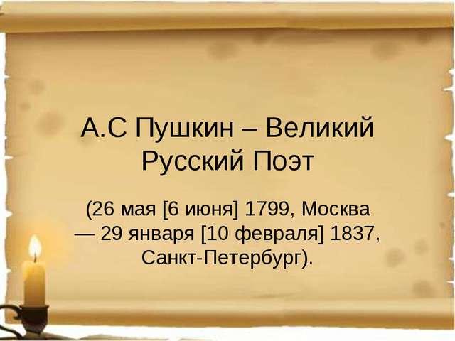 А.С Пушкин – Великий Русский Поэт (26 мая [6 июня] 1799, Москва — 29января [...