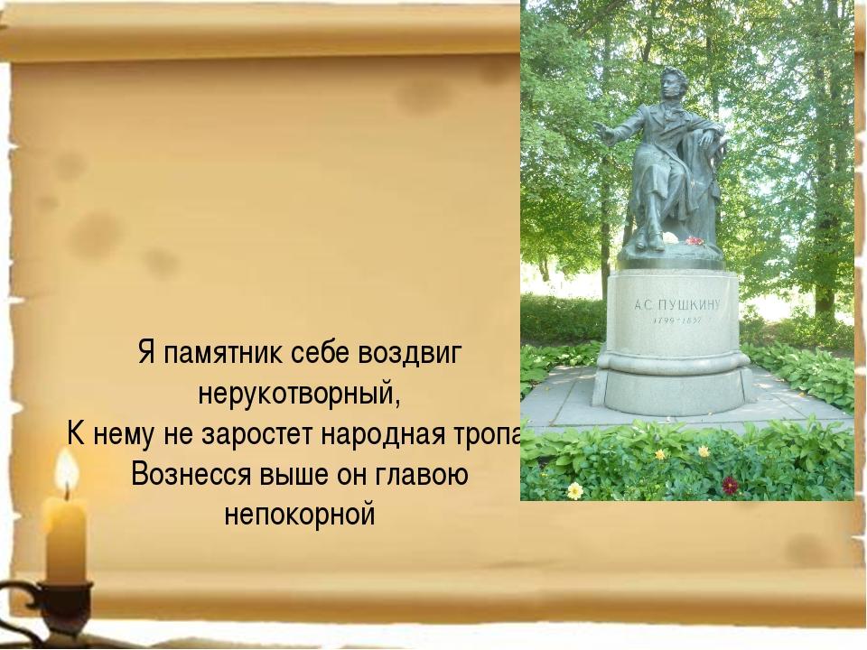Я памятник себе воздвиг нерукотворный, К нему не заростет народная тропа, Во...