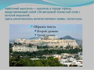 Афи́нский акро́поль— акрополь в городе Афины, представляющий собой 156-метров