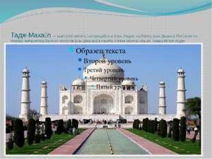 Тадж-Маха́л — мавзолей-мечеть, находящийся в Агре, Индия, на берегу реки Джам