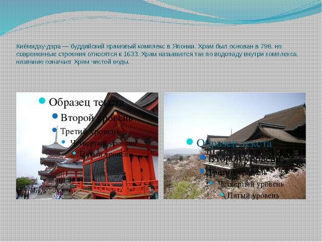 Киёмидзу-дэра — буддийский храмовый комплекс в Японии. Храм был основан в 798...