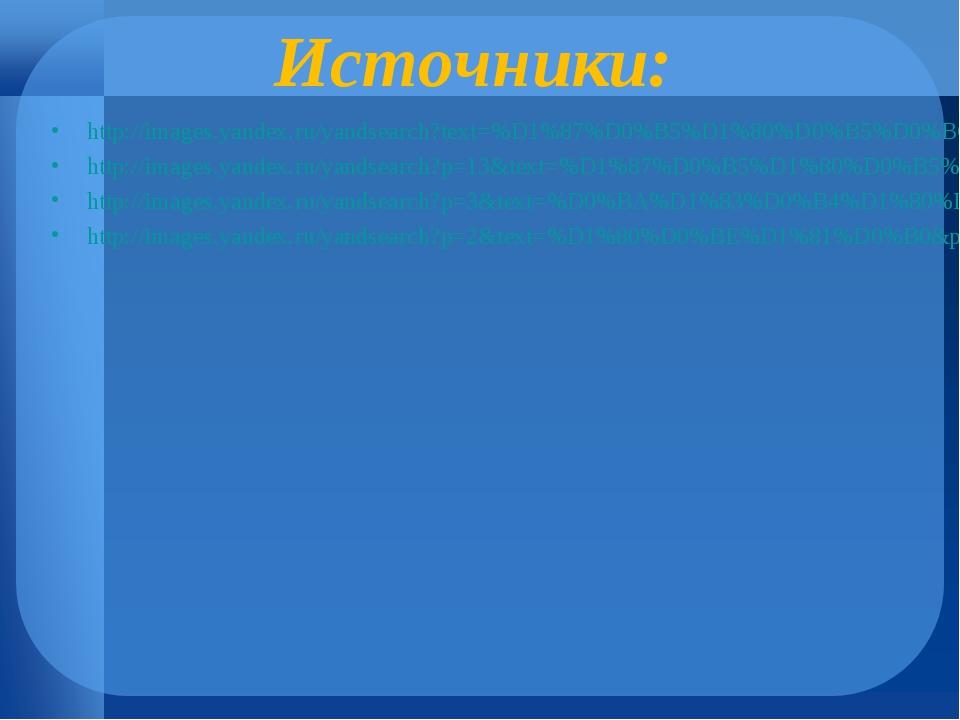 Источники: http://images.yandex.ru/yandsearch?text=%D1%87%D0%B5%D1%80%D0%B5%D...