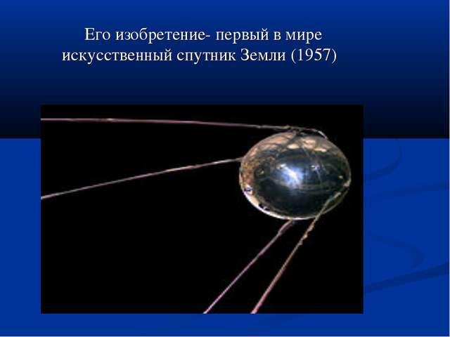 Его изобретение- первый в мире искусственный спутник Земли (1957)