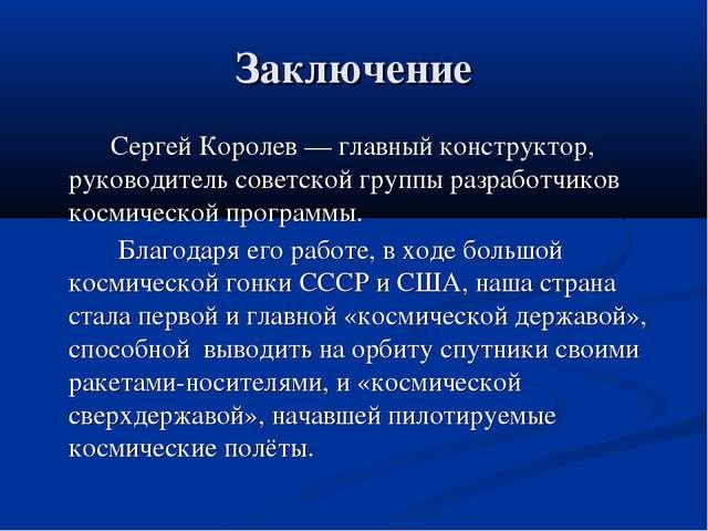 Заключение Сергей Королев — главный конструктор, руководитель советской групп...