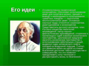 Его идеи Основоположник теоретической космонавтики. Обосновал использование р