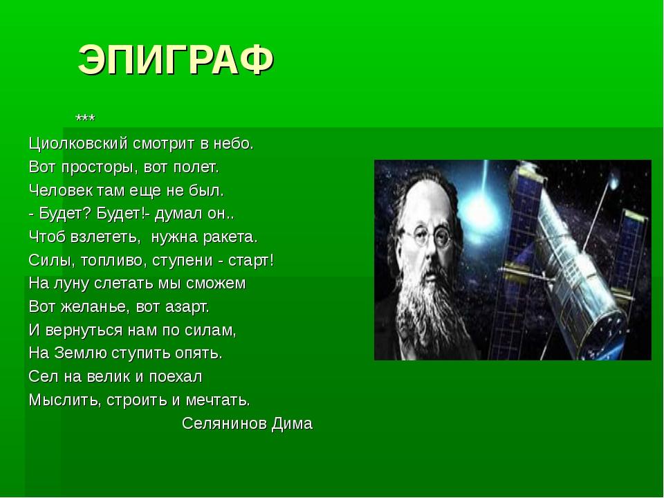 ЭПИГРАФ *** Циолковский смотрит в небо. Вот просторы, вот полет. Человек там...