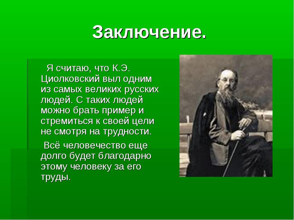 Заключение. Я считаю, что К.Э. Циолковский выл одним из самых великих русских...