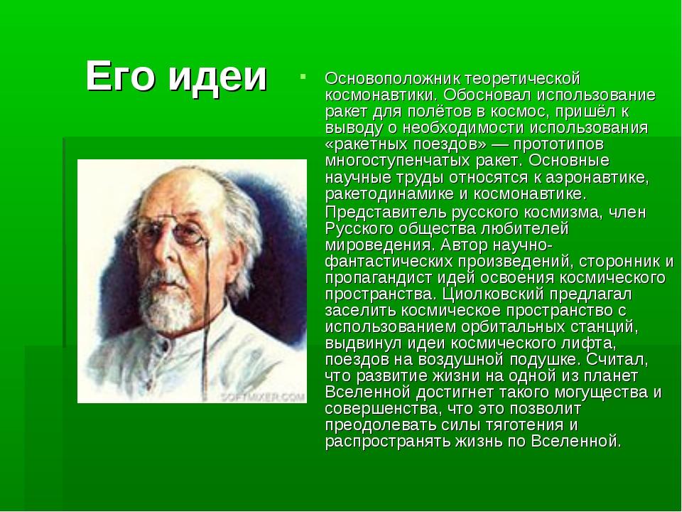 Его идеи Основоположник теоретической космонавтики. Обосновал использование р...