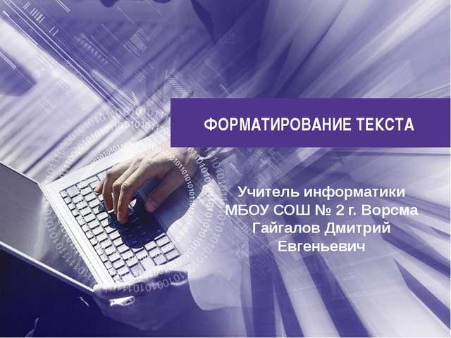 ФОРМАТИРОВАНИЕ ТЕКСТА Учитель информатики МБОУ СОШ № 2 г. Ворсма Гайгалов Дми...