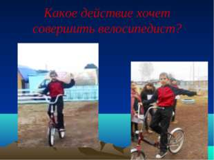 Какое действие хочет совершить велосипедист?