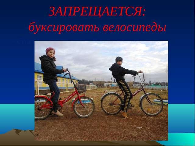 ЗАПРЕЩАЕТСЯ: буксировать велосипеды - буксировка велосипедов, а также буксиро...