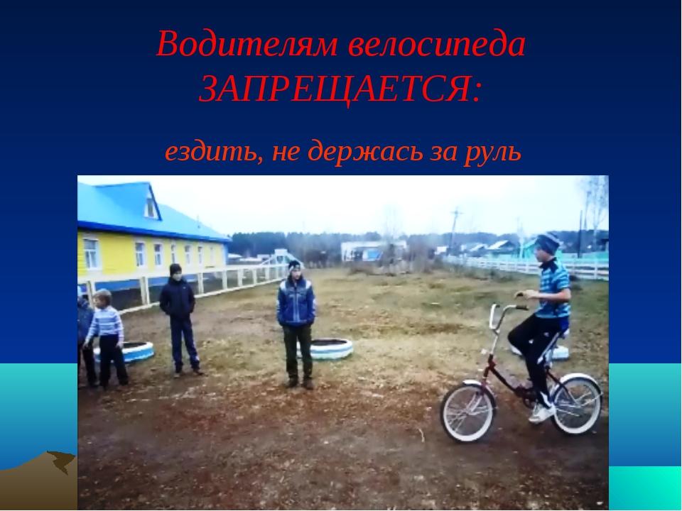 Водителям велосипеда ЗАПРЕЩАЕТСЯ: ездить, не держась за руль