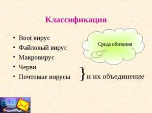 Классификация Boot вирус Файловый вирус Макровирус Черви Почтовые вирусы }и и