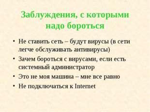 Заблуждения, с которыми надо бороться Не ставить сеть – будут вирусы (в сети