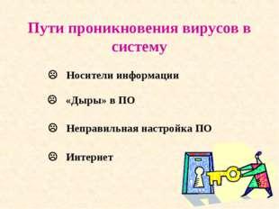 Пути проникновения вирусов в систему  Носители информации  «Дыры» в ПО  Не