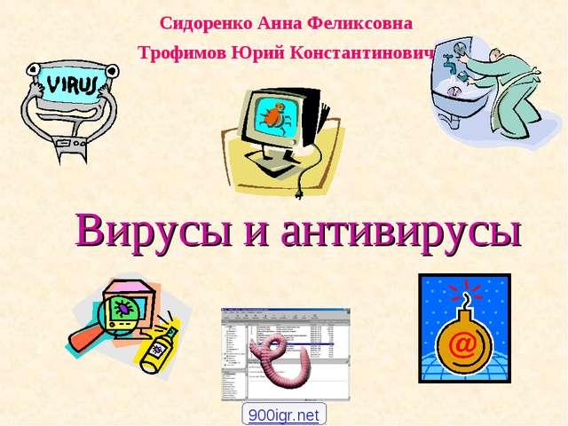 Вирусы и антивирусы Сидоренко Анна Феликсовна Трофимов Юрий Константинович 90...