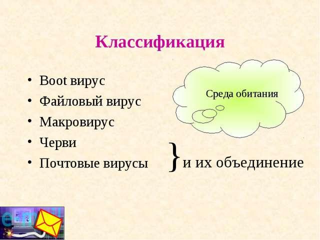 Классификация Boot вирус Файловый вирус Макровирус Черви Почтовые вирусы }и и...