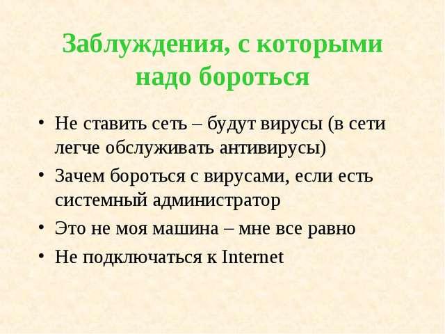 Заблуждения, с которыми надо бороться Не ставить сеть – будут вирусы (в сети...