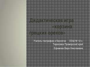 Дидактическая игра «корзина грецких орехов» Учитель географии и биологии ООШ
