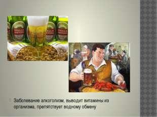 Заболевание алкоголизм, выводит витамины из организма, препятствует водному
