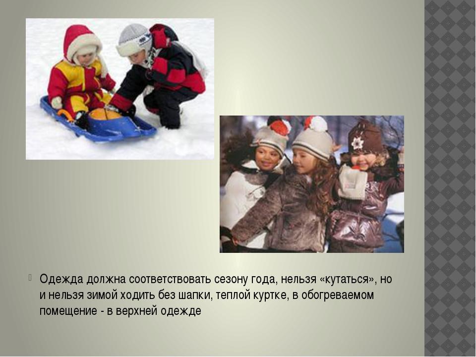 Одежда должна соответствовать сезону года, нельзя «кутаться», но и нельзя зи...