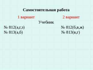 Самостоятельная работа 1 вариант 2 вариант Учебник № 812(а,г,з) № 812(б,в,ж)