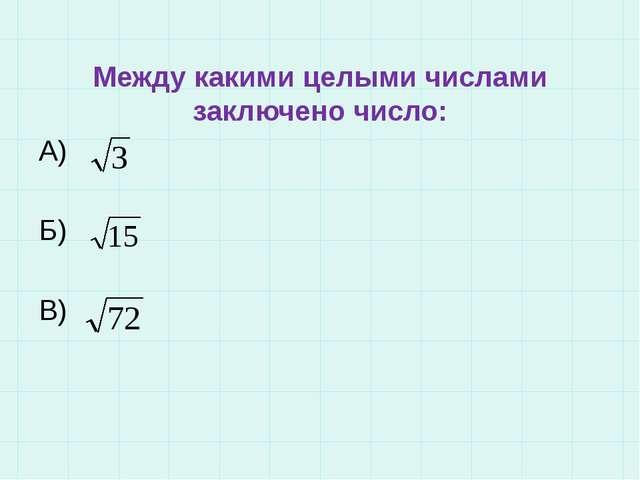 Между какими целыми числами заключено число: A) Б) В)