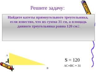 Решите задачу: Найдите катеты прямоугольного треугольника, если известно, что
