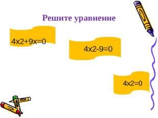 Решите уравнение 4х2+9х=0 4х2-9=0 4х2=0