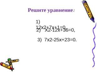 Решите уравнение: 1) 12х2+7х+1=0, 2) Х2-12х+36=0, 3) 7х2-25х+23=0.