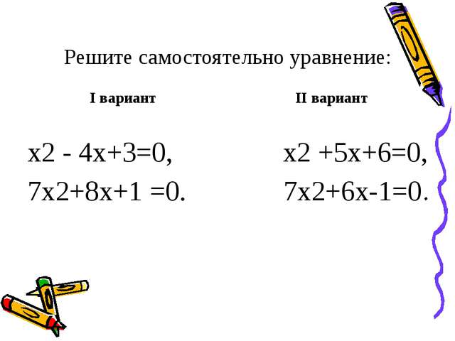 Решите самостоятельно уравнение: I вариант х2 - 4х+3=0, 7х2+8х+1 =0. II вариа...