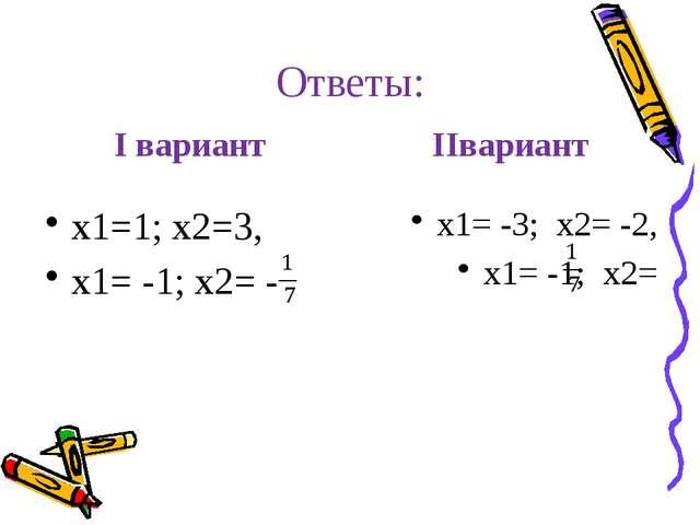Ответы: I вариант х1=1; х2=3, х1= -1; х2= - IIвариант х1= -3; х2= -2, х1= -1;...