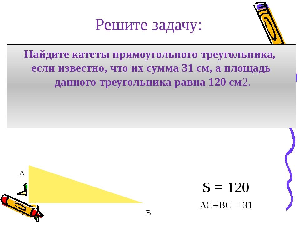 Решите задачу: Найдите катеты прямоугольного треугольника, если известно, что...