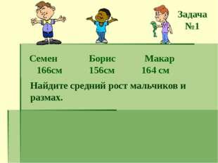 Семен Борис Макар 166см 156см 164 см Найдите средний рост мальчиков и размах.